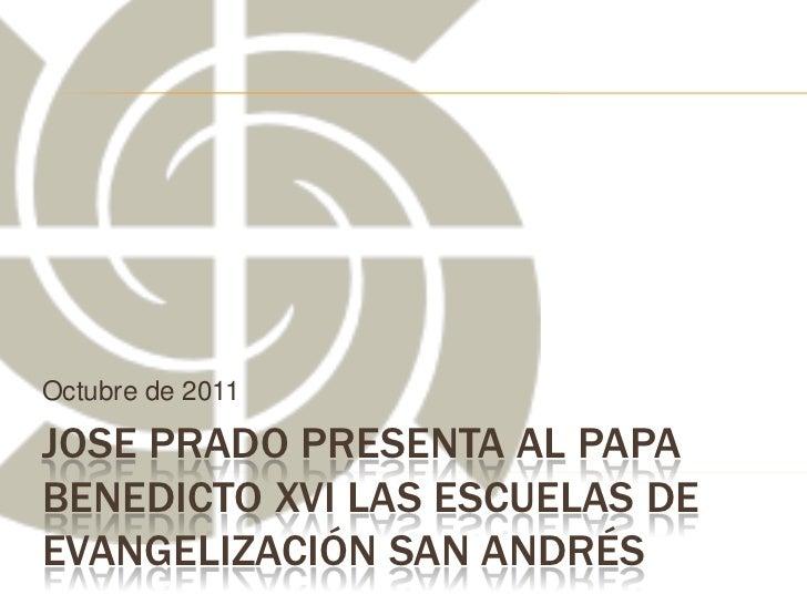Octubre de 2011JOSE PRADO PRESENTA AL PAPABENEDICTO XVI LAS ESCUELAS DEEVANGELIZACIÓN SAN ANDRÉS