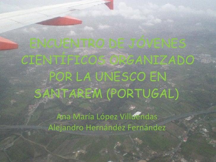 ENCUENTRO DE JÓVENES CIENTÍFICOS ORGANIZADO POR LA UNESCO EN SANTAREM (PORTUGAL)  Ana María López Villuendas Alejandro Her...