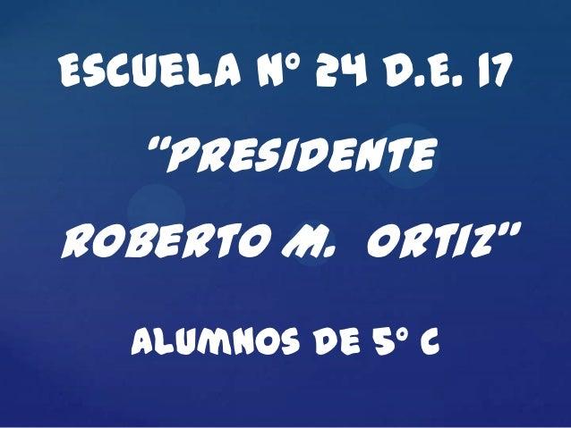"""Escuela Nº 24 D.E. 17   """"PresidenteRoberto M. Ortiz""""   Alumnos de 5º C"""