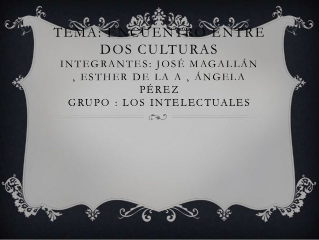 TEMA: ENCUENTRO ENTRE DOS CULTURAS INTEGRANTES: JOSÉ MAGALLÁN , ESTHER DE LA A , ÁNGELA PÉREZ GRUPO : LOS INTELECTUALES