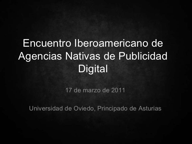 Encuentro Iberoamericano de Agencias Nativas de Publicidad Digital<br />17 de marzo de 2011<br />Universidad de Oviedo, Pr...