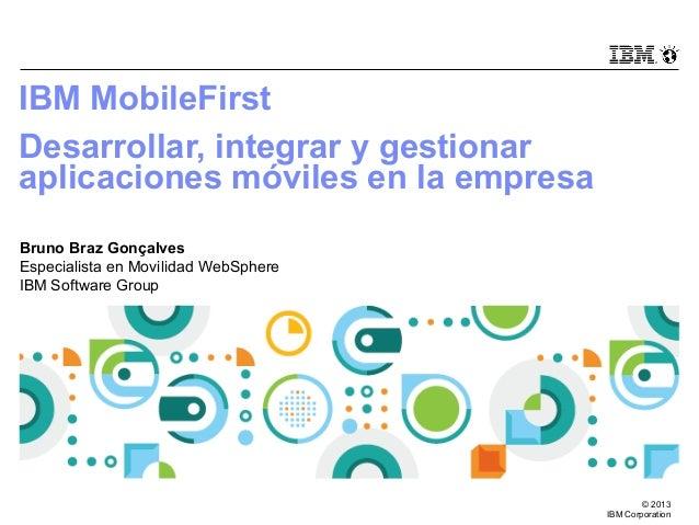 IBM MobileFirst Desarrollar, integrar y gestionar aplicaciones móviles en la empresa Bruno Braz Gonçalves Especialista en ...