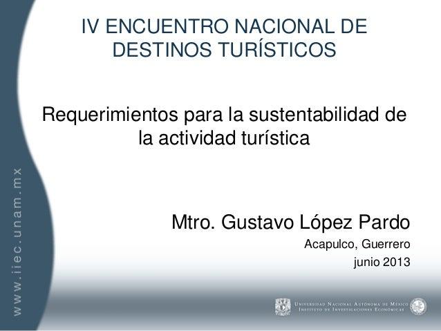 IV ENCUENTRO NACIONAL DE DESTINOS TURÍSTICOS Requerimientos para la sustentabilidad de la actividad turística Mtro. Gustav...
