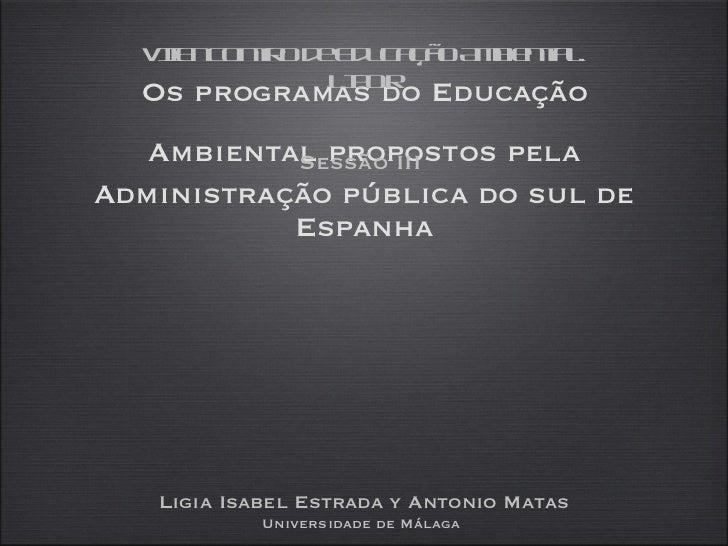 Os programas do Educação Ambiental propostos pela   Administração pública do sul de Espanha <ul><li>Sessão III  </li></ul>...