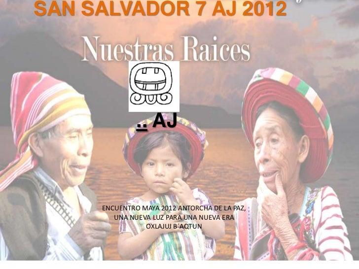 SAN SALVADOR 7 AJ 2012              .. AJ     ENCUENTRO MAYA 2012 ANTORCHA DE LA PAZ,        UNA NUEVA LUZ PARA UNA NUEVA ...