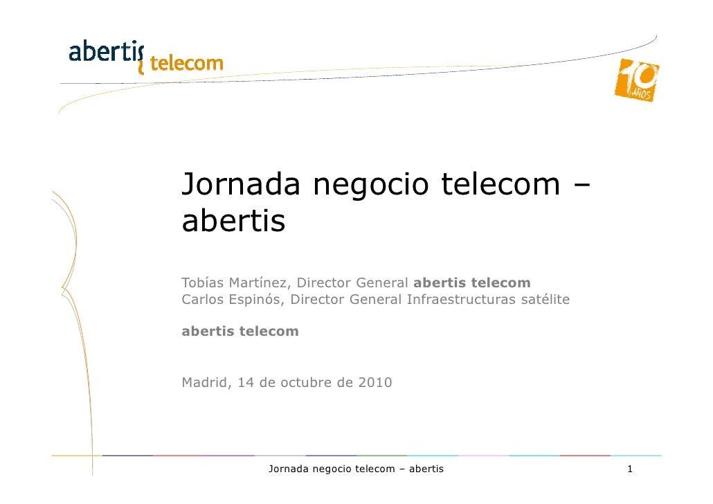 Jornada negocio telecom – abertis Tobías Martínez, Director General abertis telecom Carlos Espinós, Director General Infra...