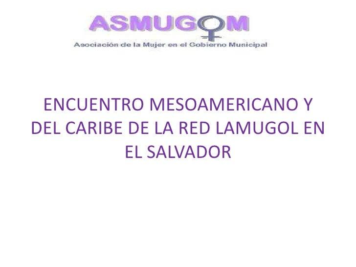 ENCUENTRO MESOAMERICANO YDEL CARIBE DE LA RED LAMUGOL EN          EL SALVADOR