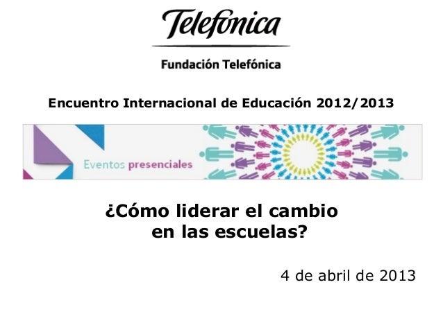 Encuentro Internacional de Educación 2012/2013 ¿Cómo liderar el cambio en las escuelas? 4 de abril de 2013
