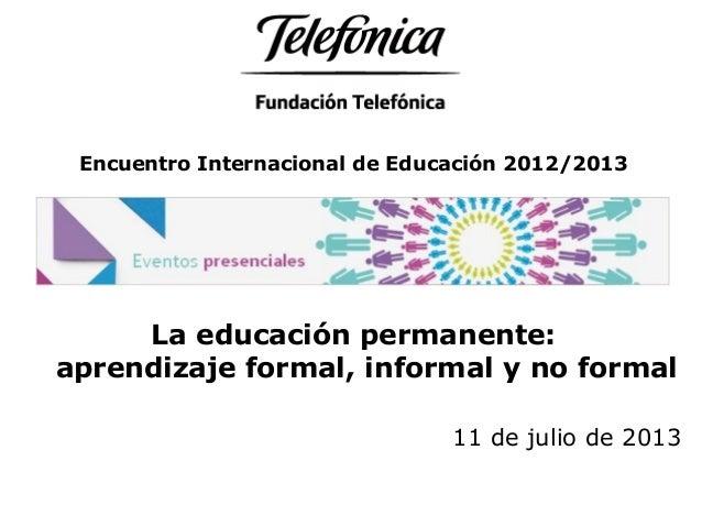 Encuentro Internacional de Educación 2012/2013 La educación permanente: aprendizaje formal, informal y no formal 11 de jul...