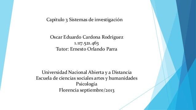 Capítulo 3 Sistemas de investigación  Oscar Eduardo Cardona Rodríguez 1.117.521.463 Tutor: Ernesto Orlando Parra  Universi...