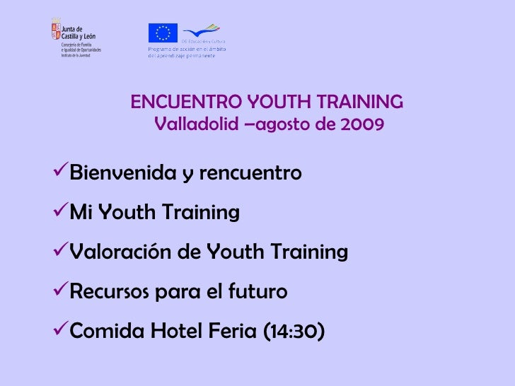 ENCUENTRO YOUTH TRAINING  Valladolid –agosto de 2009 <ul><li>Bienvenida y rencuentro </li></ul><ul><li>Mi Youth Training <...