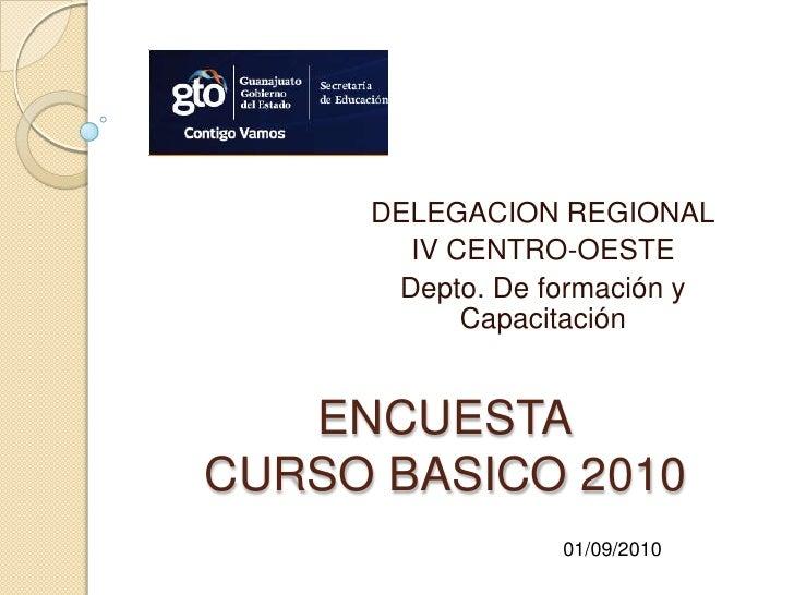 DELEGACION REGIONAL<br />IV CENTRO-OESTE <br />Depto. De formación y Capacitación<br />ENCUESTACURSOBASICO 2010<br />01/09...