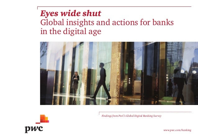 Eyes wide shut Global insights and actions for banks in the digital age Findings from PwC's Global Digital Banking Survey ...