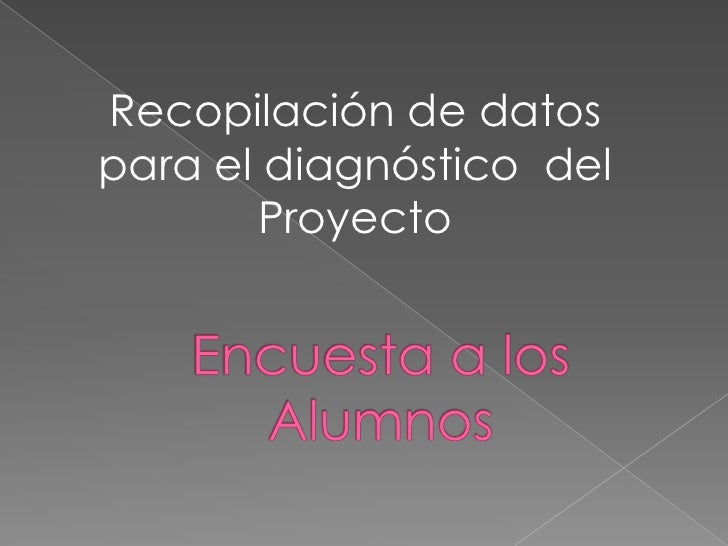 Recopilación de datos para el diagnóstico  del Proyecto<br />Encuesta a los Alumnos<br />