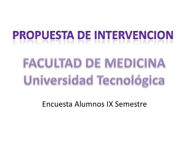 PROPUESTA DE INTERVENCION<br />FACULTAD DE MEDICINA<br />Universidad Tecnológica<br />Encuesta Alumnos IX Semestre<br />