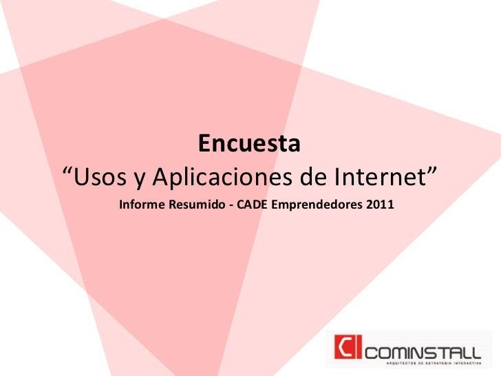 """Encuesta  """"Usos y Aplicaciones de Internet""""        Informe Resumido -‐ CADE Emprendedores 2011"""