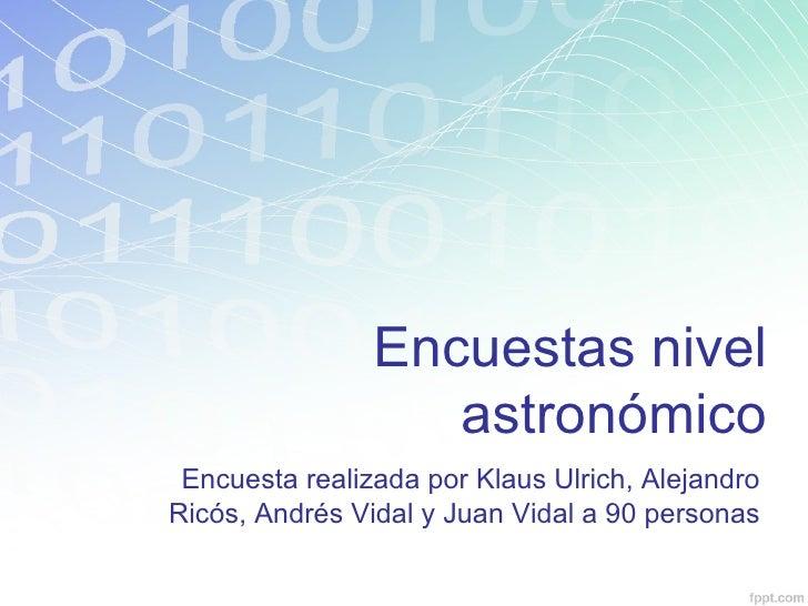 Encuestas nivel                   astronómico Encuesta realizada por Klaus Ulrich, AlejandroRicós, Andrés Vidal y Juan Vid...