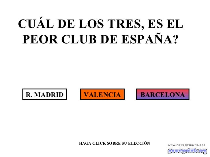 CUÁL DE LOS TRES, ES EL PEOR CLUB DE ESPAÑA? R. MADRID VALENCIA BARCELONA HAGA CLICK SOBRE SU ELECCIÓN
