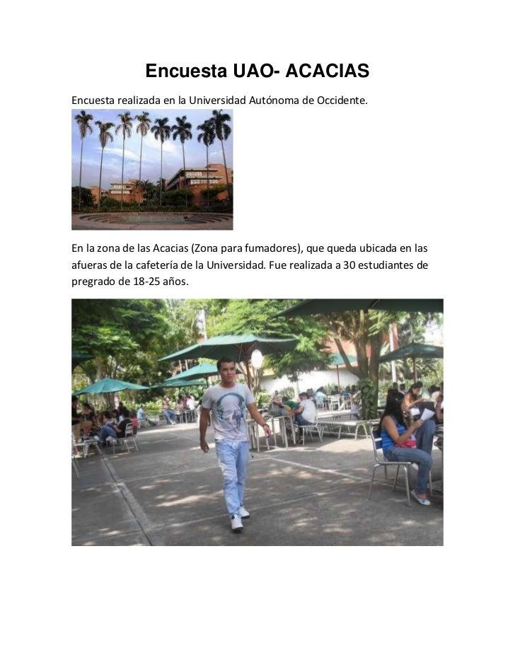 Encuesta UAO- ACACIAS<br />Encuesta realizada en la Universidad Autónoma de Occidente.<br />En la zona de las Acacias (Zon...