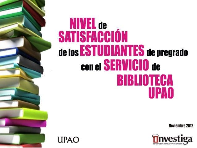 Elaborado por: en alianza con: BIBLIOTECA UPAO Jefe de Proyecto Ms. Ana Cecilia Loo Jave Estudio de opinión NIVEL DE SATIS...