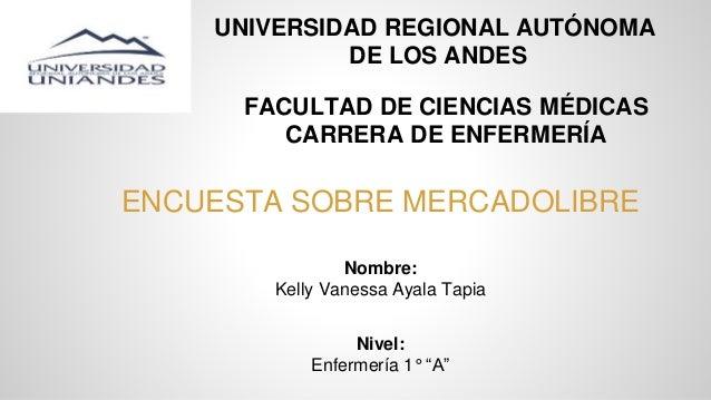 UNIVERSIDAD REGIONAL AUTÓNOMA DE LOS ANDES ENCUESTA SOBRE MERCADOLIBRE Nombre: Kelly Vanessa Ayala Tapia Nivel: Enfermería...