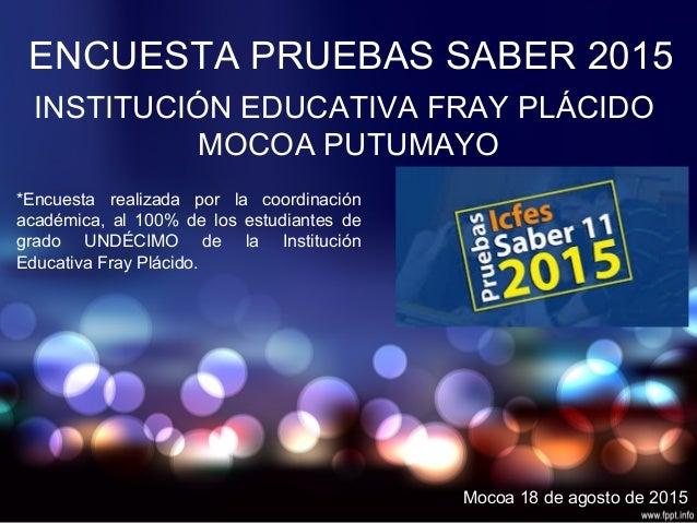 ENCUESTA PRUEBAS SABER 2015 INSTITUCIÓN EDUCATIVA FRAY PLÁCIDO MOCOA PUTUMAYO *Encuesta realizada por la coordinación acad...