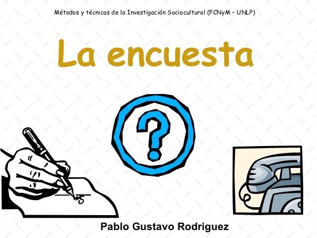 Métodos y técnicas de la Investigación Sociocultural (FCNyM – UNLP) La encuesta               Pablo Gustavo Rodriguez