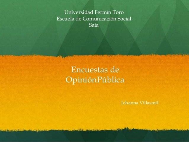 Universidad Fermín Toro Escuela de Comunicación Social Saia Johanna Villasmil Encuestas de OpiniónPública