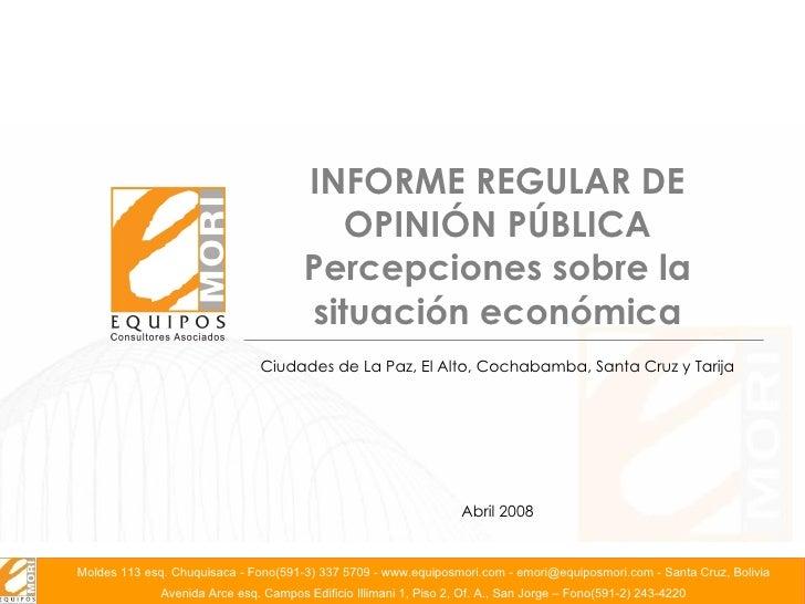 INFORME REGULAR DE OPINIÓN PÚBLICA Percepciones sobre la situación económica Abril 2008 Ciudades de La Paz, El Alto, Cocha...