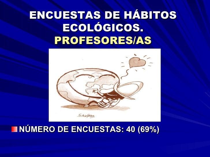 ENCUESTAS DE HÁBITOS ECOLÓGICOS. PROFESORES/AS <ul><li>NÚMERO DE ENCUESTAS: 40 (69%) </li></ul>