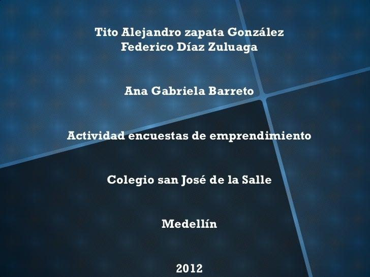 Tito Alejandro zapata González         Federico Díaz Zuluaga        Ana Gabriela BarretoActividad encuestas de emprendimie...