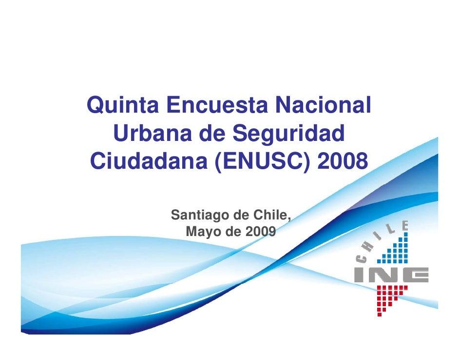 Quinta Encuesta Nacional   Urbana de Seguridad Ciudadana (ENUSC) 2008         Santiago de Chile,          Mayo de 2009