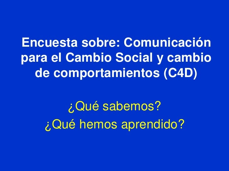 Encuestasobre: Comunicación para el Cambio Social y cambio de comportamientos (C4D)<br />¿Quésabemos?<br />¿Quéhemosaprend...