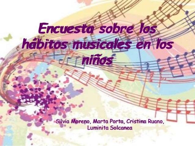 Encuesta sobre los  hábitos musicales en los  niños  Silvia Moreno, Marta Porta, Cristina Ruano,  Luminita Solcanea