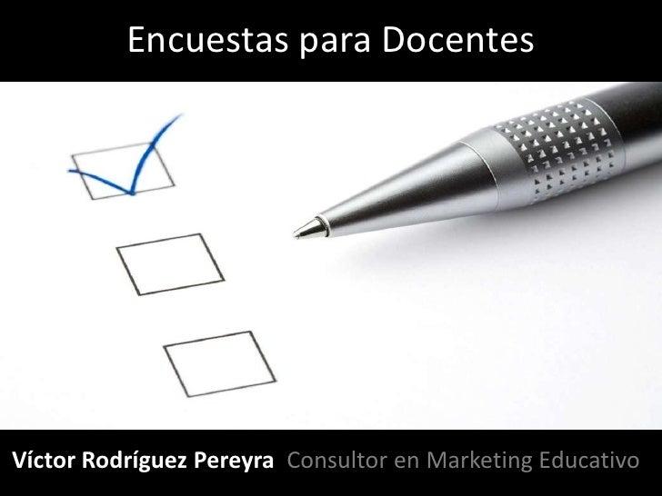 Encuestas para Docentes     Víctor Rodríguez Pereyra Consultor en Marketing Educativo