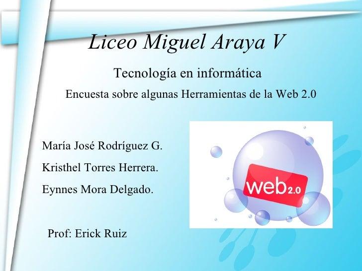 Liceo Miguel Araya V Encuesta sobre algunas Herramientas de la Web 2.0 María José Rodríguez G. Kristhel Torres Herrera. Ey...