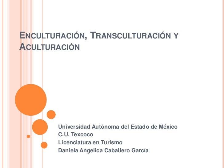ENCULTURACIÓN, TRANSCULTURACIÓN YACULTURACIÓN        Universidad Autónoma del Estado de México        C.U. Texcoco        ...