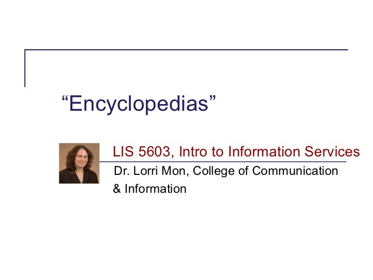 """Encyclopedias""    LIS 5603, Intro to Information Services     Dr. Lorri Mon, College of Communication     & Information"