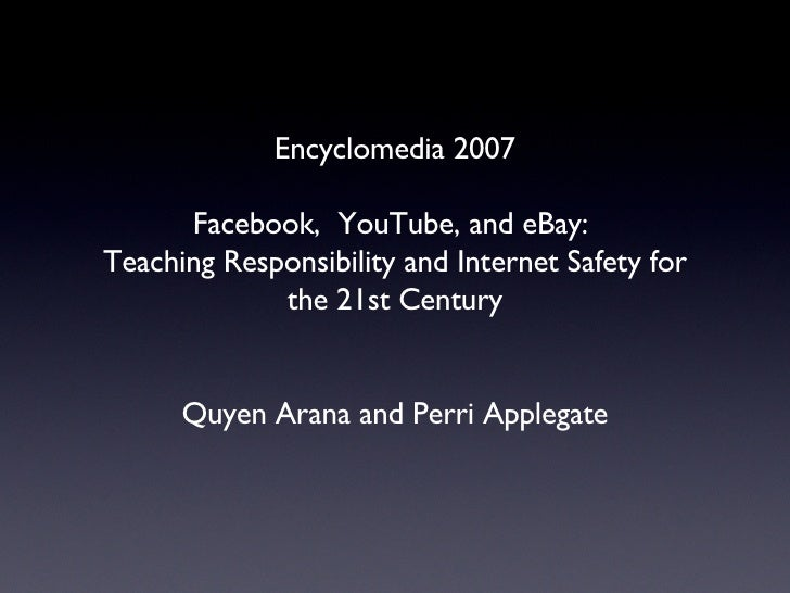 Encyclomedia 2007 Facebook,  YouTube, and eBay:  Teaching Responsibility and Internet Safety for the 21st Century Quyen Ar...
