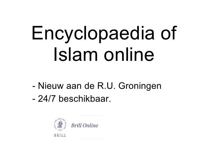 Encyclopaedia of Islam online <ul><li>Nieuw aan de R.U. Groningen  </li></ul><ul><li>- 24/7 beschikbaar.  </li></ul>