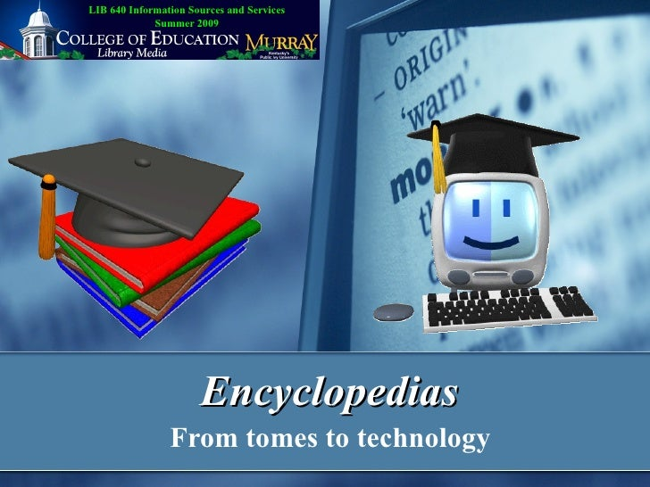 Encyclopedias From tomes to technology LIB 640 Information Sources and Services Summer 2009