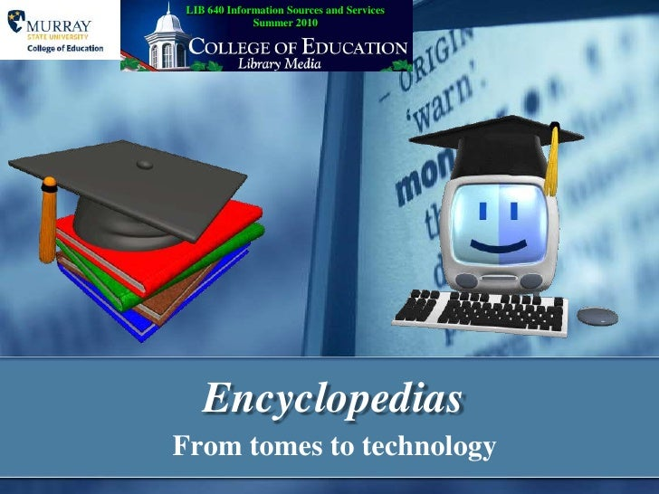 Encyclopedias<br />From tomes to technology<br />LIB 640 Information Sources and ServicesSummer 2010<br />
