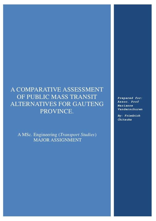A COMPARATIVE ASSESSMENT OF PUBLIC MASS TRANSIT ALTERNATIVES FOR GAUTENG PROVINCE. A MSc. Engineering (Transport Studies) ...