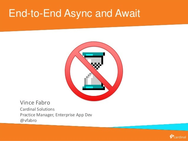 End-to-End Async and Await Vince Fabro Cardinal Solutions Practice Manager, Enterprise App Dev @vfabro