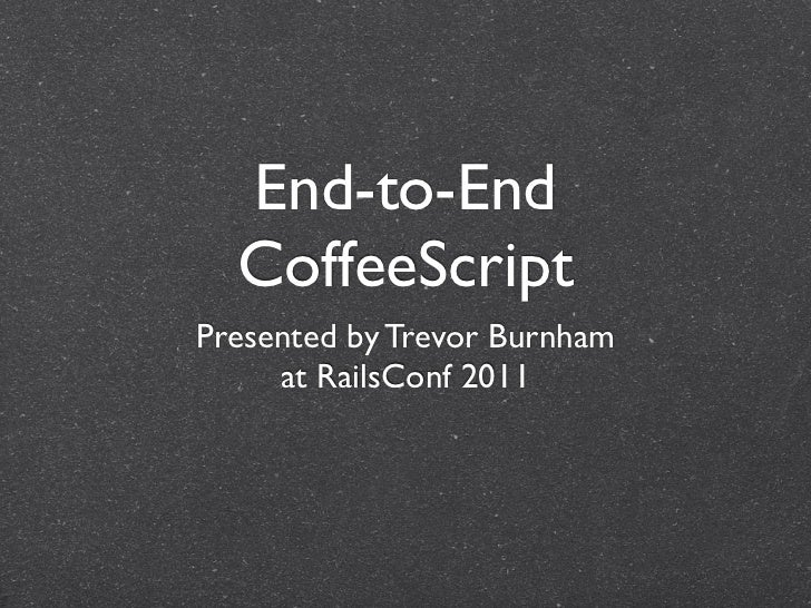 End-to-End CoffeeScript CoffeeScript <ul><li>Presented by Trevor Burnham </li></ul><ul><li>at RailsConf/BohConf 2011 </li>...