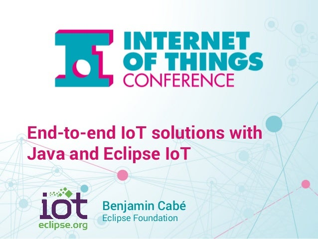 End-to-end IoT solutions with  Java and Eclipse IoT  Benjamin Cabé  Eclipse Foundation