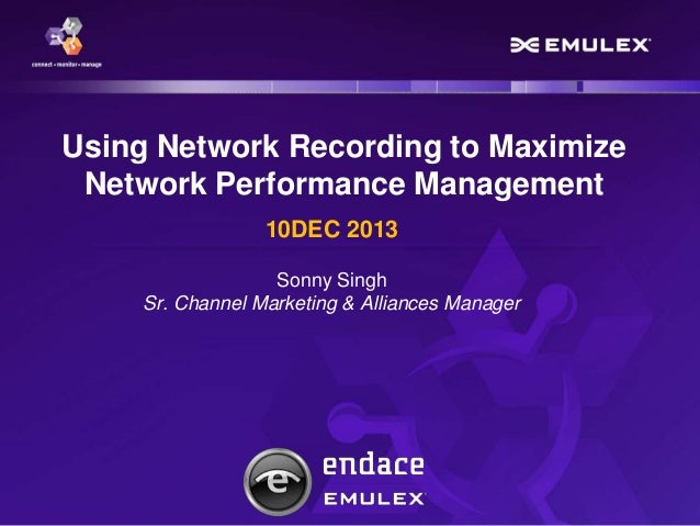 Using Network Recording to Maximize Network Performance Management 10DEC 2013 Sonny Singh Sr. Channel Marketing & Alliance...