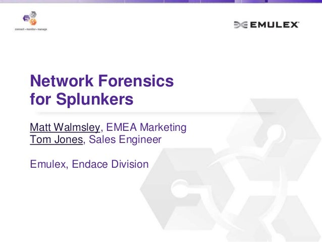Network Forensics for Splunkers Matt Walmsley, EMEA Marketing Tom Jones, Sales Engineer Emulex, Endace Division