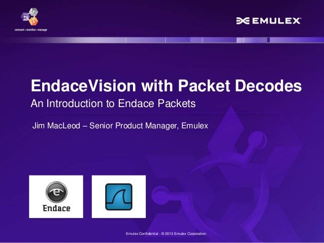 Emulex Confidential - © 2013 Emulex Corporation EndaceVision with Packet Decodes An Introduction to Endace Packets Jim Mac...
