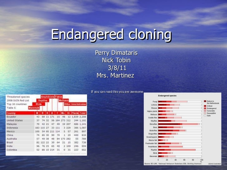 Endangered cloning  Perry Dimataris  Nick Tobin  3/8/11 Mrs. Martinez  If you can read this you are awesome